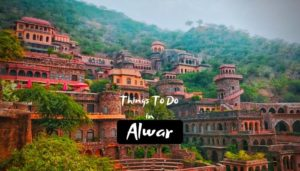 Best Things To Do in Alwar During your Vacation
